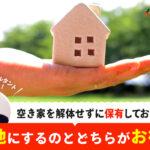空き家を解体せずに保有しておきたい…。 更地にするのとどちらがお得?